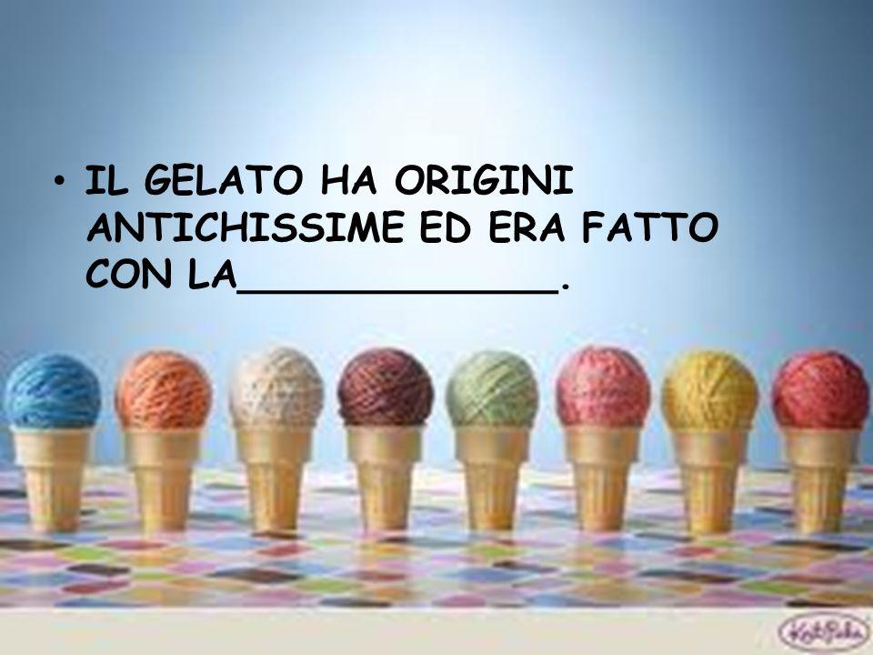 IL GELATO HA ORIGINI ANTICHISSIME ED ERA FATTO CON LA_____________.