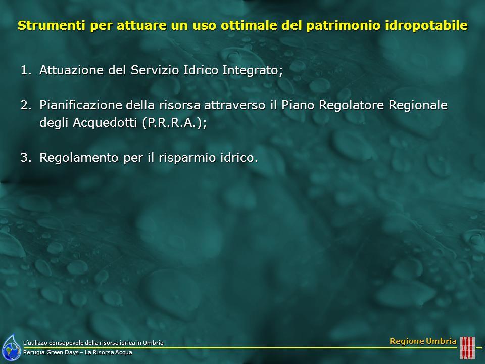 Lutilizzo consapevole della risorsa idrica in Umbria Perugia Green Days – La Risorsa Acqua Regione Umbria Ogni anno il Gestore deve: Elaborare il bilancio idrico annuale di ambito definito come la differenza tra la somma del volume annuo prelevato complessivamente dallambiente Ao2 (mc) e da altri sistemi Ao7 (mc) e la somma del volume annuo dell acqua consegnata allutenza Ao8 (mc) e ad altri sistemi idrici A10 (mc), pari a (Ao2 + Ao7) - ( Ao8 + A10); Elaborare il bilancio idrico annuale di ambito definito come la differenza tra la somma del volume annuo prelevato complessivamente dallambiente Ao2 (mc) e da altri sistemi Ao7 (mc) e la somma del volume annuo dell acqua consegnata allutenza Ao8 (mc) e ad altri sistemi idrici A10 (mc), pari a (Ao2 + Ao7) - ( Ao8 + A10); Raggiungere, entro tre anni, unefficienza pari ad almeno l80% del bilancio idrico annuale definita come il rapporto tra tutti i volumi consegnati e quelli prelevati, pari a ( Ao8+ A10) / (Ao2 + Ao7); Raggiungere, entro tre anni, unefficienza pari ad almeno l80% del bilancio idrico annuale definita come il rapporto tra tutti i volumi consegnati e quelli prelevati, pari a ( Ao8+ A10) / (Ao2 + Ao7); Regolamento per il risparmio idrico nel settore idropotabile Misure per il risparmio idrico nella gestione del servizio idrico Attuazione del Servizio Idrico Integrato Pianificazione della risorsa attraverso il Piano Regolatore Regionale degli Acquedotti (P.R.R.A.) Regolamento per il risparmio idrico