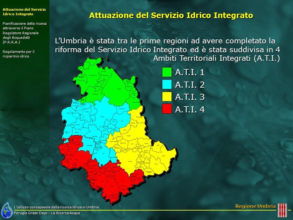 Lutilizzo consapevole della risorsa idrica in Umbria Perugia Green Days – La Risorsa Acqua Regione Umbria Attuazione del Servizio Idrico Integrato Pianificazione della risorsa attraverso il Piano Regolatore Regionale degli Acquedotti (P.R.R.A.) Regolamento per il risparmio idrico Passaggio da circa 177 a 3 gestori, uno per ambito; Passaggio da circa 177 a 3 gestori, uno per ambito; Effettuato il rilievo delle reti acquedottistiche e fognarie di tutta la regione; Effettuato il rilievo delle reti acquedottistiche e fognarie di tutta la regione; Migliorato e uniformato il livello di progettazione degli interventi infrastrutturali; Migliorato e uniformato il livello di progettazione degli interventi infrastrutturali; Migliore qualità della gestione del servizio; Migliore qualità della gestione del servizio; Controlli continuativi da parte del gestore su tutta la rete.
