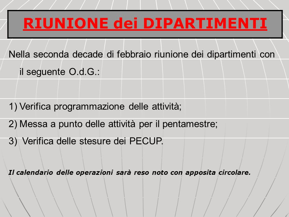 Nella seconda decade di febbraio riunione dei dipartimenti con il seguente O.d.G.: 1)Verifica programmazione delle attività; 2)Messa a punto delle attività per il pentamestre; 3) Verifica delle stesure dei PECUP.