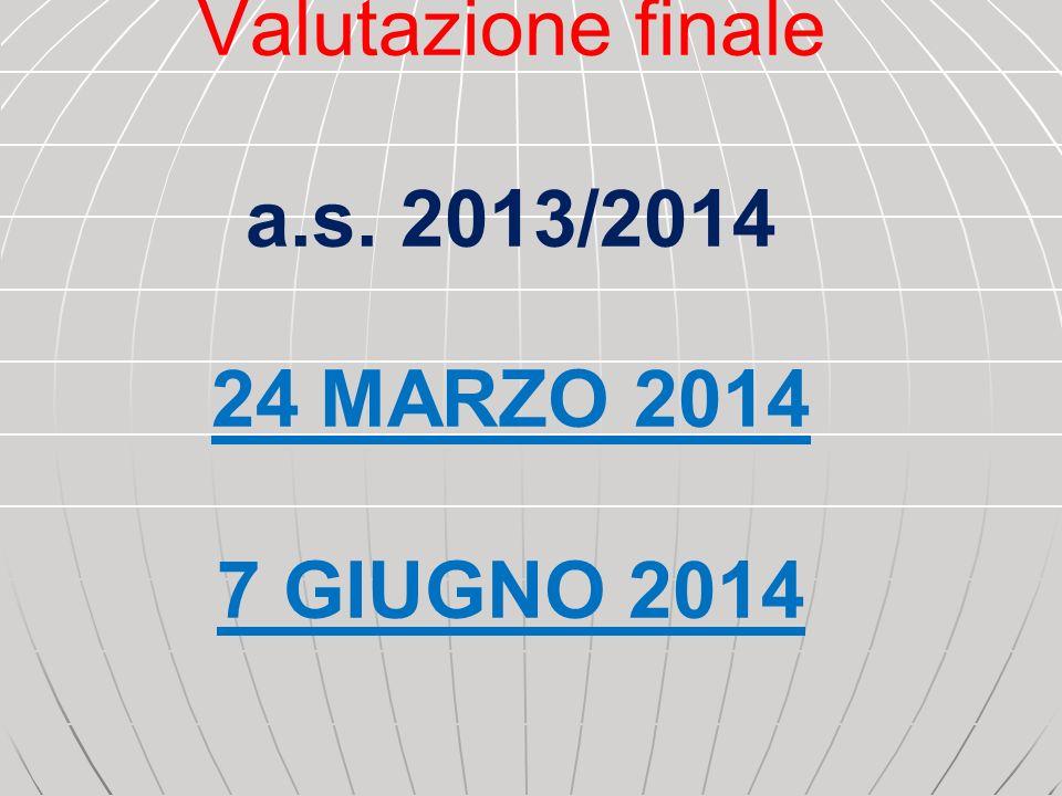 Valutazione finale a.s. 2013/2014 24 MARZO 2014 7 GIUGNO 2014