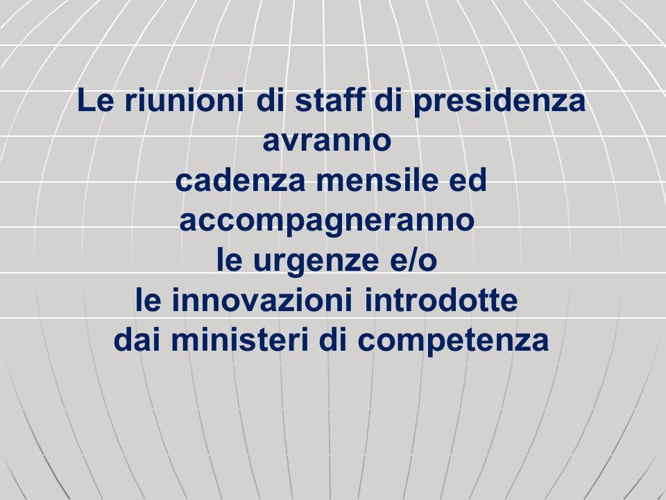 Le riunioni di staff di presidenza avranno cadenza mensile ed accompagneranno le urgenze e/o le innovazioni introdotte dai ministeri di competenza
