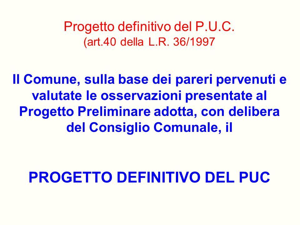 Progetto definitivo del P.U.C. (art.40 della L.R. 36/1997 Il Comune, sulla base dei pareri pervenuti e valutate le osservazioni presentate al Progetto