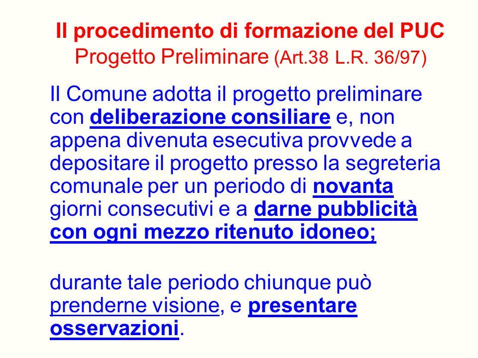 Il procedimento di formazione del PUC Progetto Preliminare (Art.38 L.R. 36/97) Il Comune adotta il progetto preliminare con deliberazione consiliare e