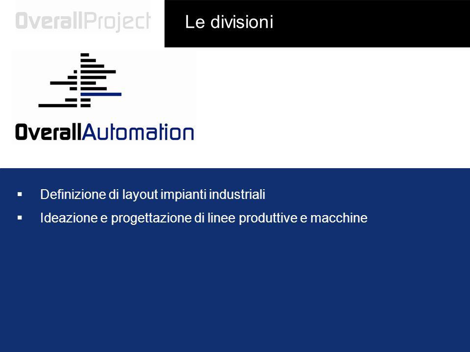Le divisioni Definizione di layout impianti industriali Ideazione e progettazione di linee produttive e macchine