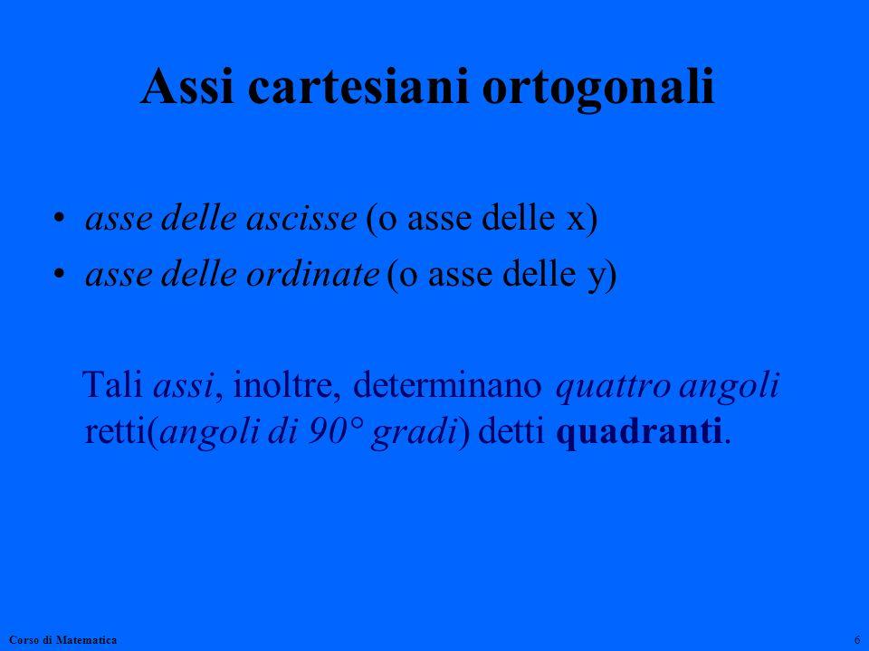 Assi cartesiani ortogonali asse delle ascisse (o asse delle x) asse delle ordinate (o asse delle y) Tali assi, inoltre, determinano quattro angoli ret