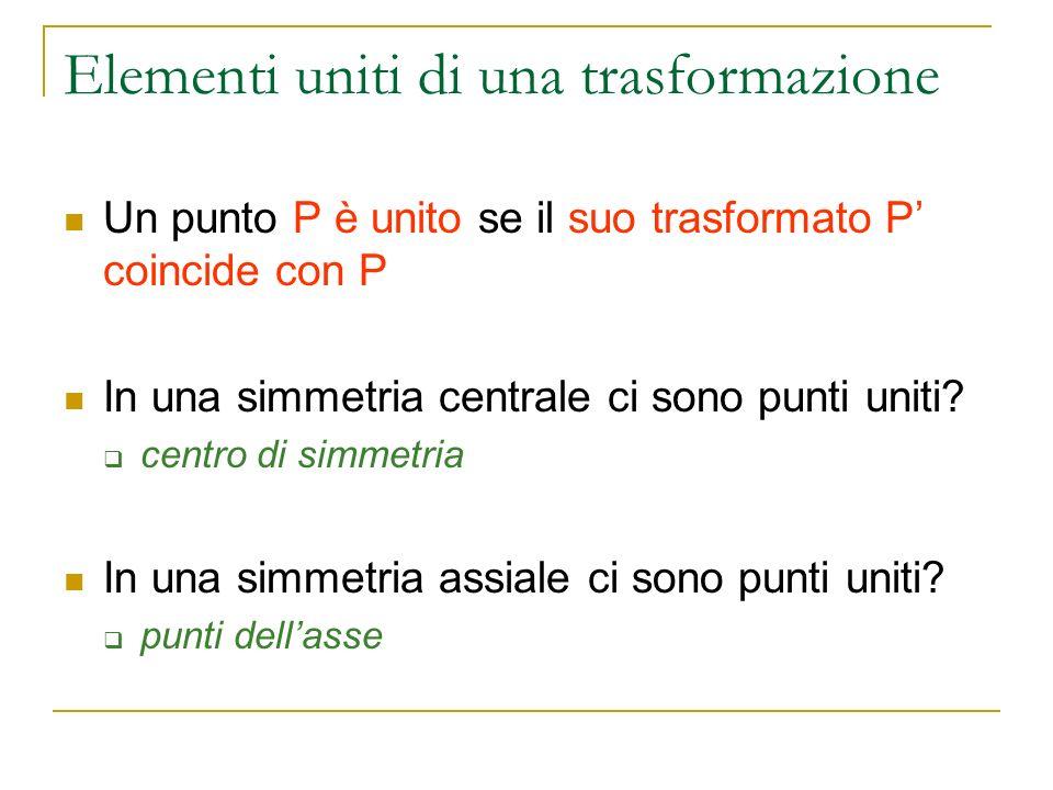 Elementi uniti di una trasformazione Un punto P è unito se il suo trasformato P coincide con P In una simmetria centrale ci sono punti uniti? centro d