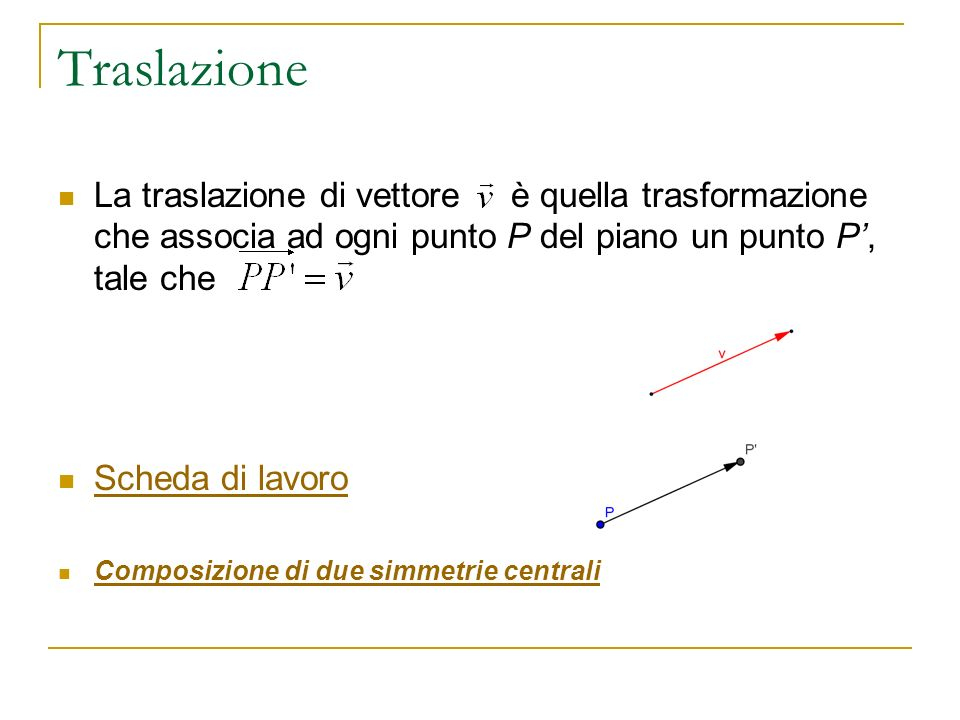 Traslazione La traslazione di vettore è quella trasformazione che associa ad ogni punto P del piano un punto P, tale che Scheda di lavoro Composizione