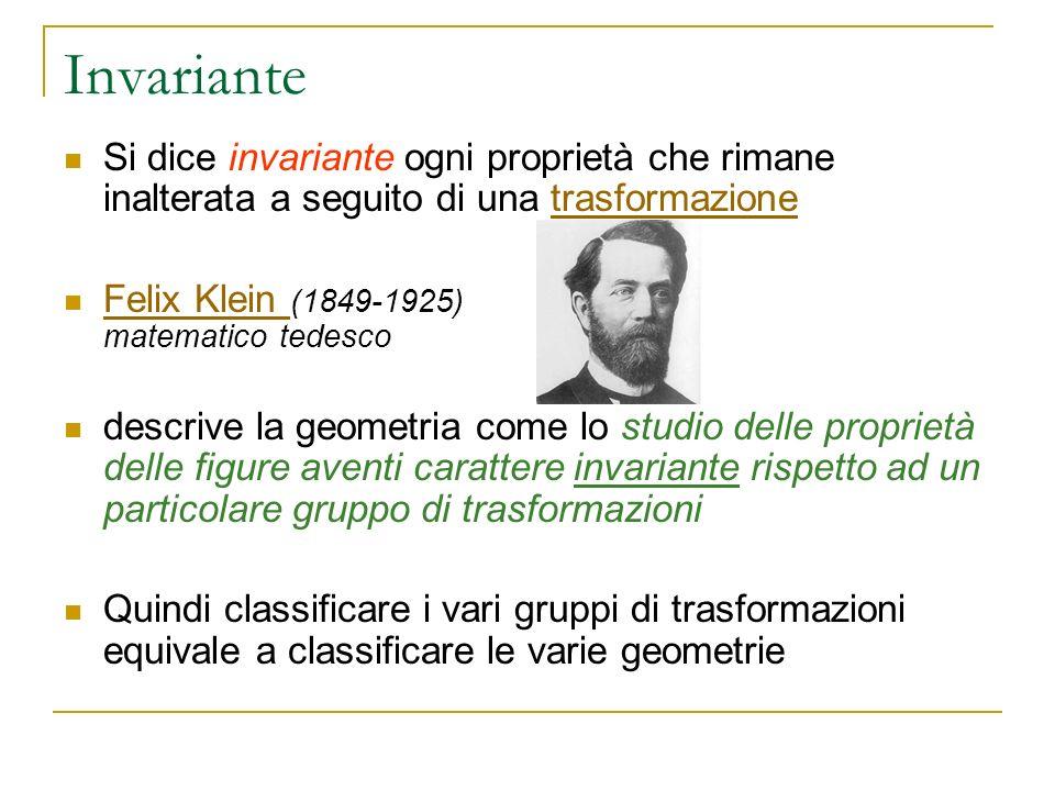 Invariante Si dice invariante ogni proprietà che rimane inalterata a seguito di una trasformazionetrasformazione Felix Klein (1849-1925) matematico te