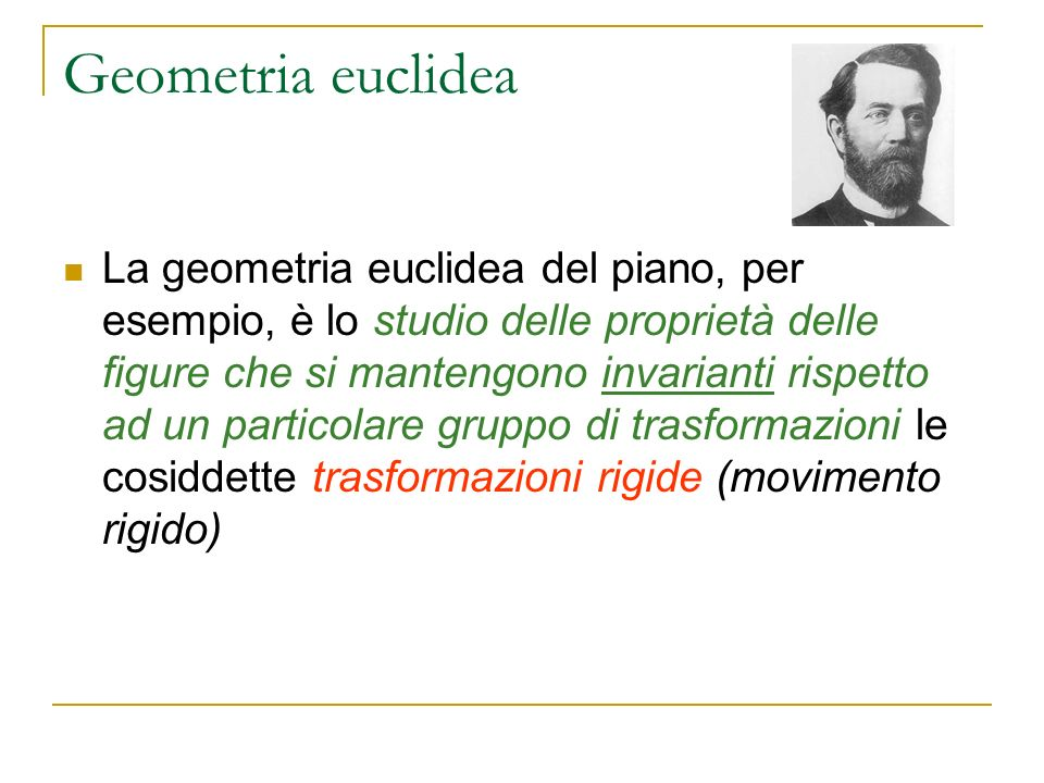 Geometria euclidea La geometria euclidea del piano, per esempio, è lo studio delle proprietà delle figure che si mantengono invarianti rispetto ad un