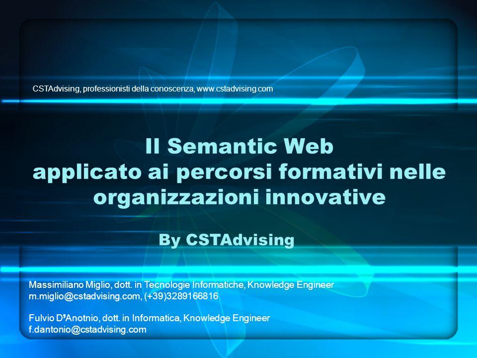 Il Semantic Web applicato ai percorsi formativi nelle organizzazioni innovative By CSTAdvising CSTAdvising, professionisti della conoscenza, www.cstadvising.com Massimiliano Miglio, dott.