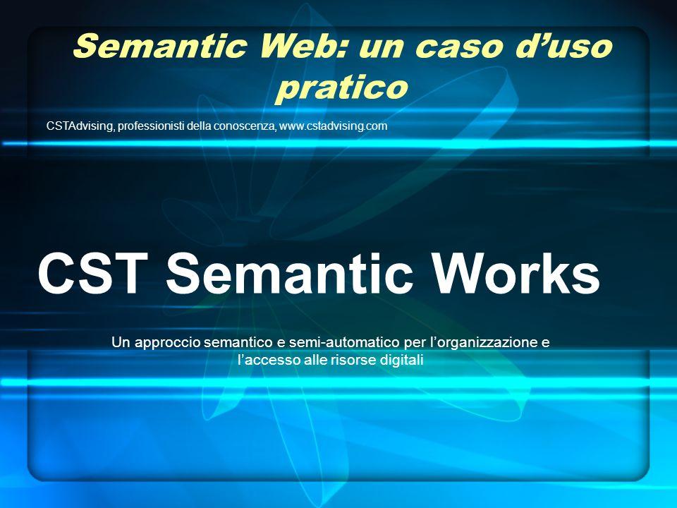 Semantic Web: un caso duso pratico CSTAdvising, professionisti della conoscenza, www.cstadvising.com CST Semantic Works Un approccio semantico e semi-automatico per lorganizzazione e laccesso alle risorse digitali
