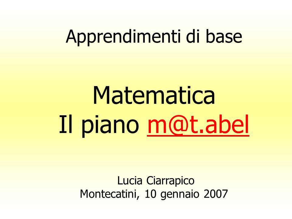 Apprendimenti di base Matematica Il piano m@t.abelm@t.abel Lucia Ciarrapico Montecatini, 10 gennaio 2007