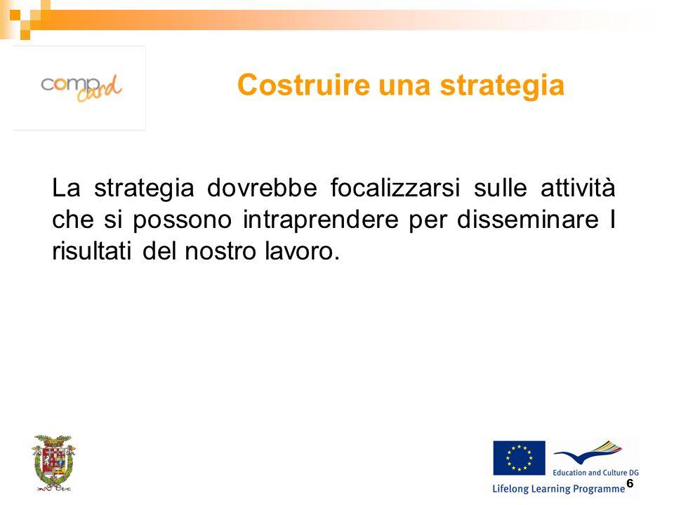6 Costruire una strategia La strategia dovrebbe focalizzarsi sulle attività che si possono intraprendere per disseminare I risultati del nostro lavoro.