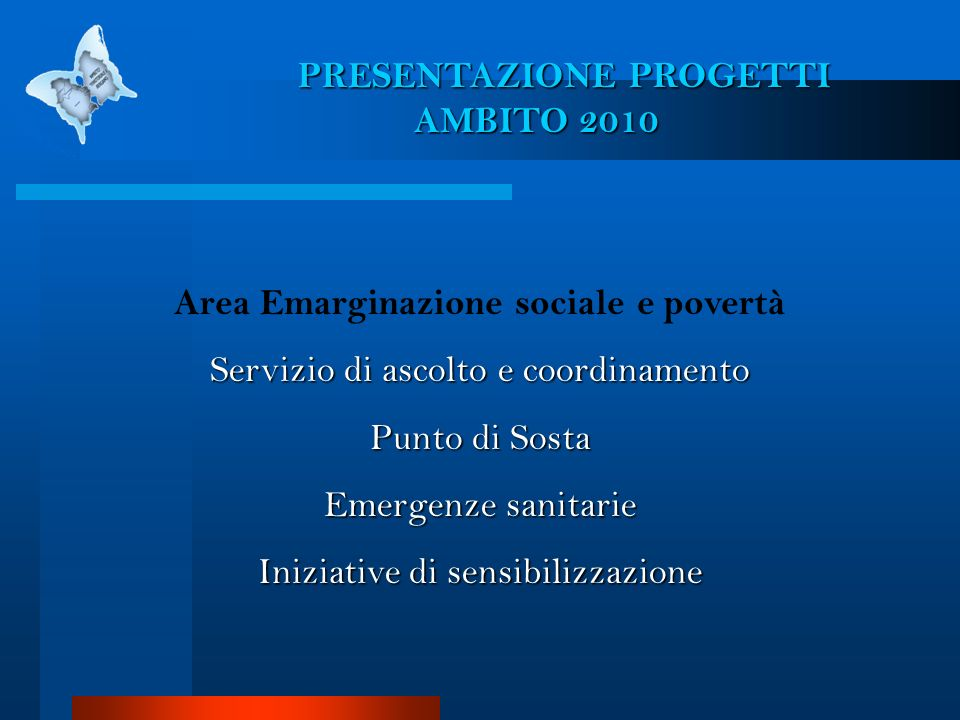 PRESENTAZIONE PROGETTI AMBITO 2010 Area Emarginazione sociale e povertà Servizio di ascolto e coordinamento Punto di Sosta Emergenze sanitarie Iniziat