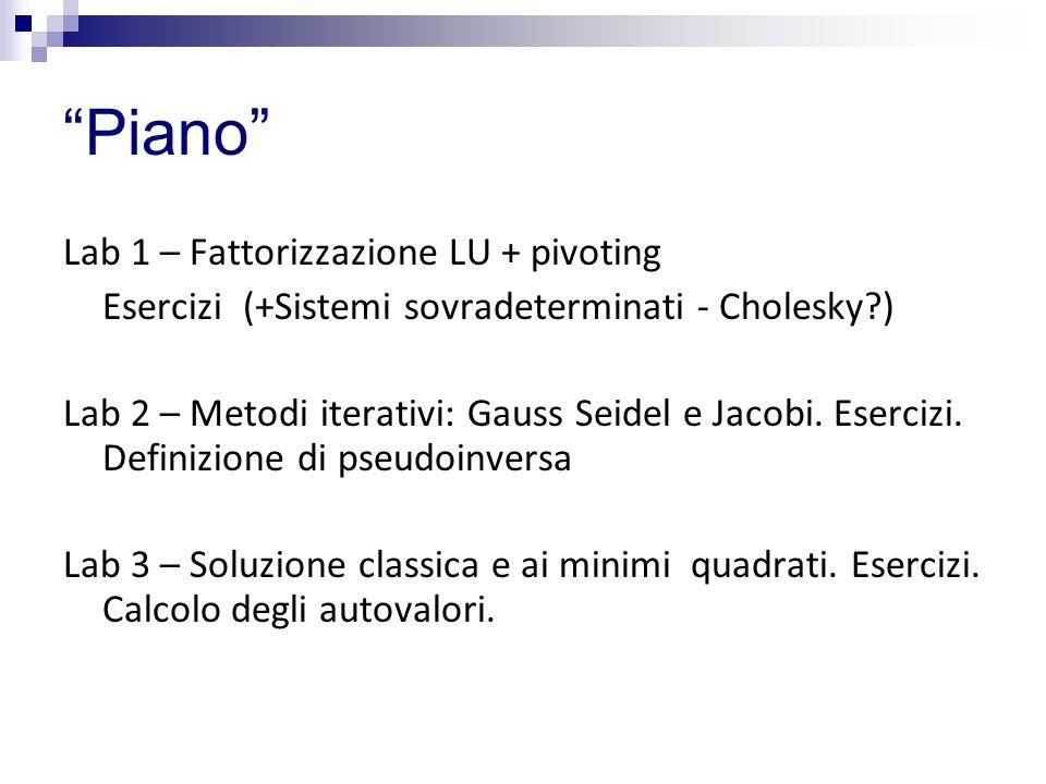 Piano Lab 1 – Fattorizzazione LU + pivoting Esercizi (+Sistemi sovradeterminati - Cholesky?) Lab 2 – Metodi iterativi: Gauss Seidel e Jacobi. Esercizi