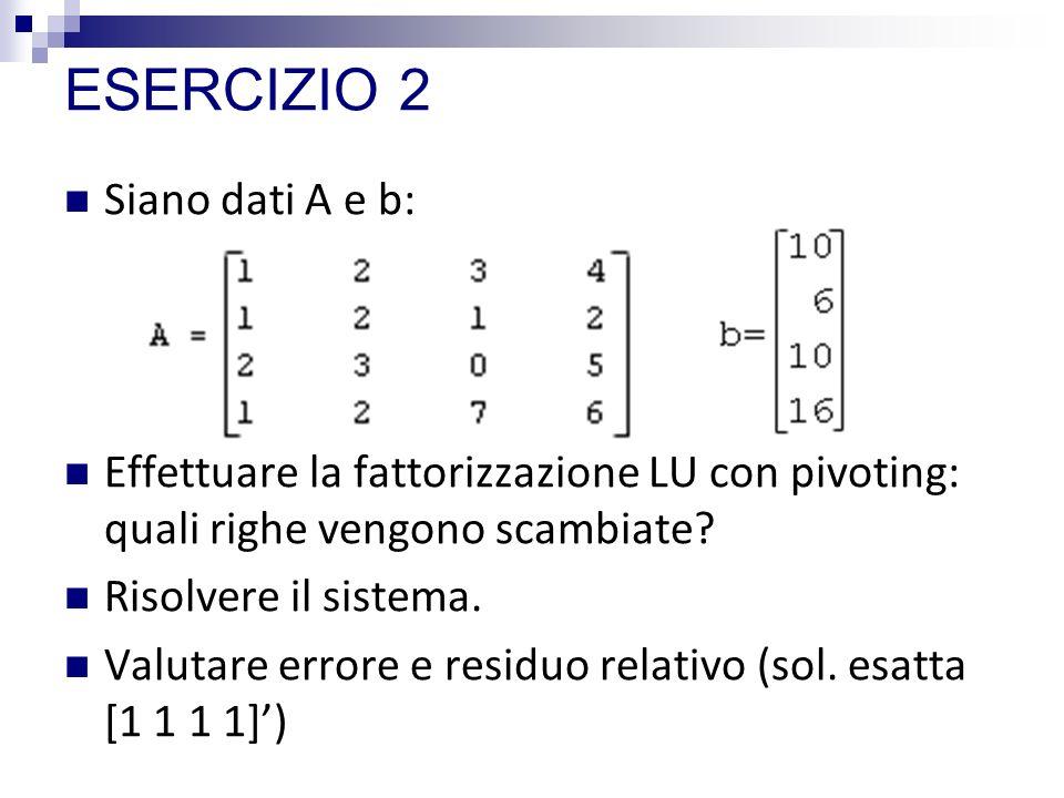 ESERCIZIO 2 Siano dati A e b: Effettuare la fattorizzazione LU con pivoting: quali righe vengono scambiate? Risolvere il sistema. Valutare errore e re