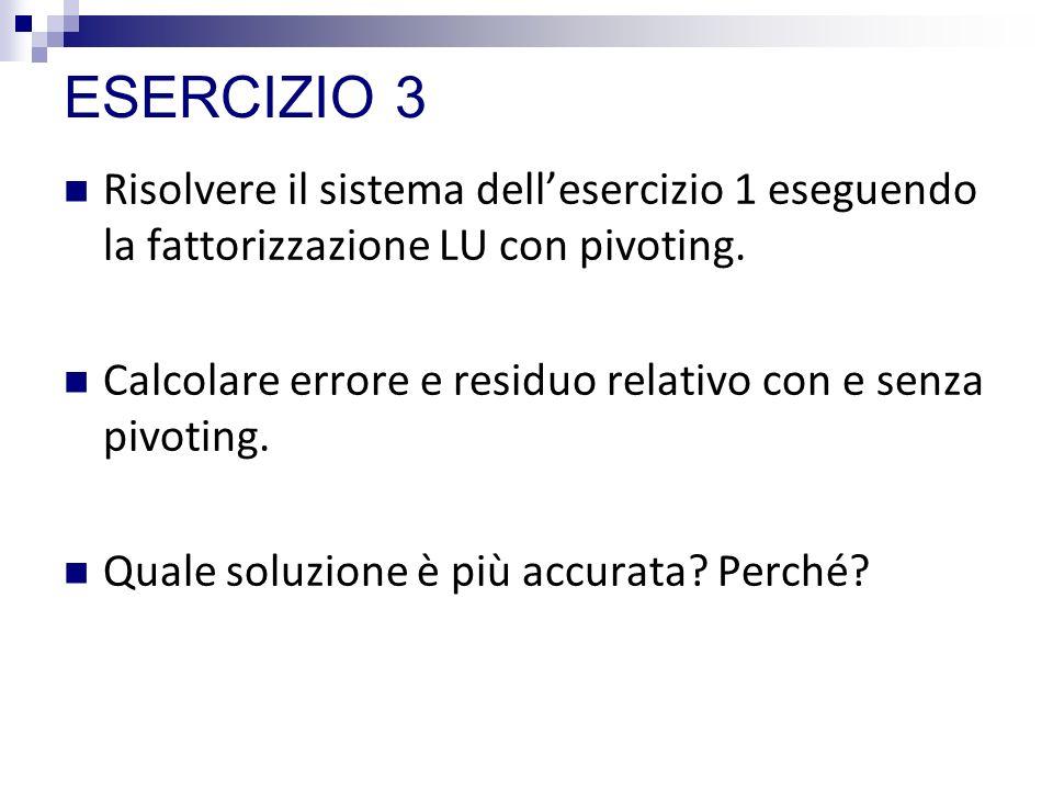 ESERCIZIO 3 Risolvere il sistema dellesercizio 1 eseguendo la fattorizzazione LU con pivoting. Calcolare errore e residuo relativo con e senza pivotin
