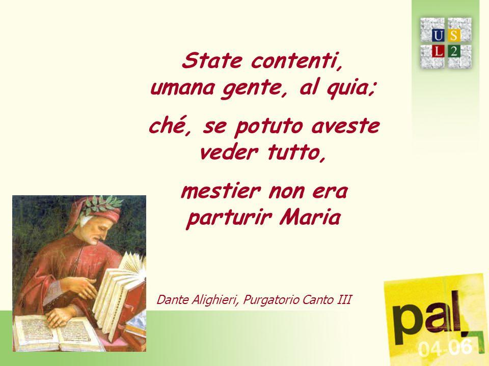 State contenti, umana gente, al quia; ché, se potuto aveste veder tutto, mestier non era parturir Maria Dante Alighieri, Purgatorio Canto III