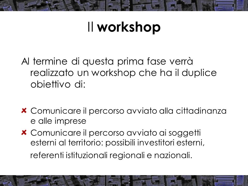 Il workshop Al termine di questa prima fase verrà realizzato un workshop che ha il duplice obiettivo di: Comunicare il percorso avviato alla cittadina