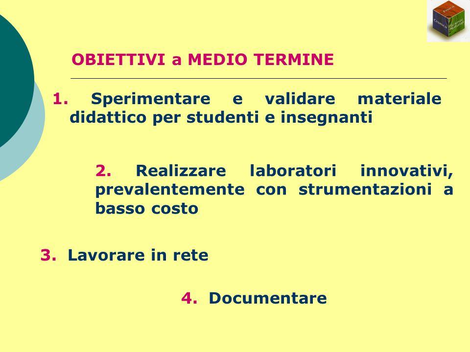 OBIETTIVI a MEDIO TERMINE 1. Sperimentare e validare materiale didattico per studenti e insegnanti 2. Realizzare laboratori innovativi, prevalentement