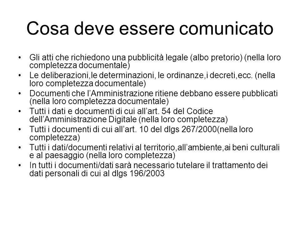 Cosa deve essere comunicato Gli atti che richiedono una pubblicità legale (albo pretorio) (nella loro completezza documentale) Le deliberazioni,le determinazioni, le ordinanze,i decreti,ecc.