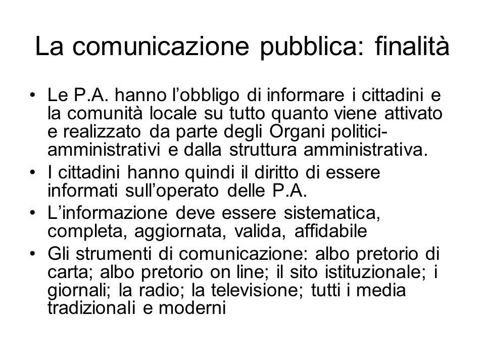 La comunicazione pubblica: finalità Le P.A. hanno lobbligo di informare i cittadini e la comunità locale su tutto quanto viene attivato e realizzato d