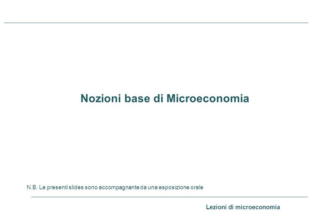 Lezioni di microeconomia 0 Nozioni base di Microeconomia N.B. Le presenti slides sono accompagnante da una esposizione orale