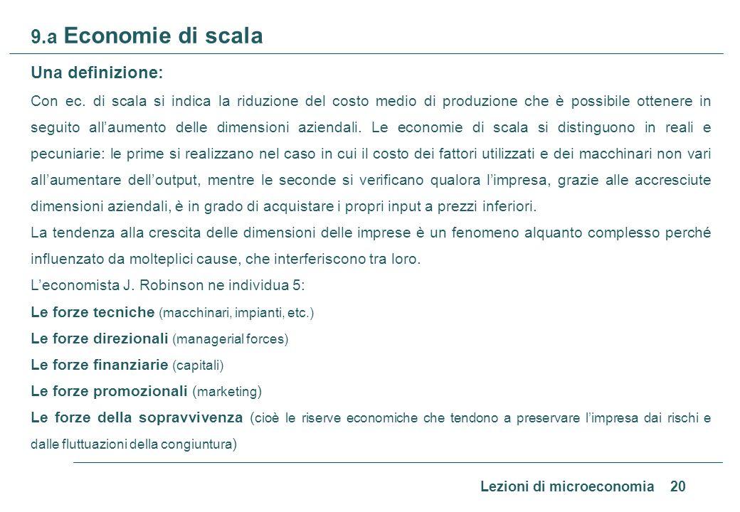 Lezioni di microeconomia 20 9.a Economie di scala Una definizione: Con ec. di scala si indica la riduzione del costo medio di produzione che è possibi
