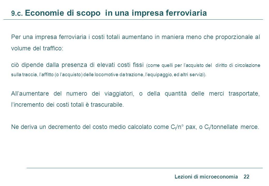 Lezioni di microeconomia 22 9.c. Economie di scopo in una impresa ferroviaria Per una impresa ferroviaria i costi totali aumentano in maniera meno che