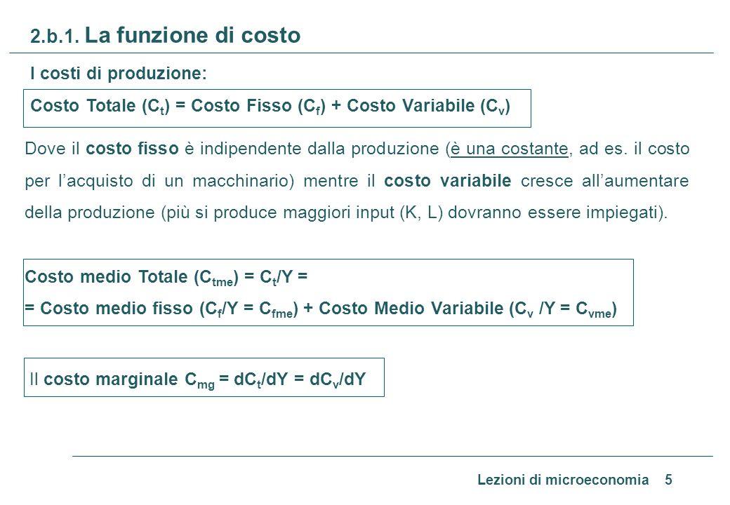 Lezioni di microeconomia 5 2.b.1. La funzione di costo I costi di produzione: Costo Totale (C t ) = Costo Fisso (C f ) + Costo Variabile (C v ) Dove i