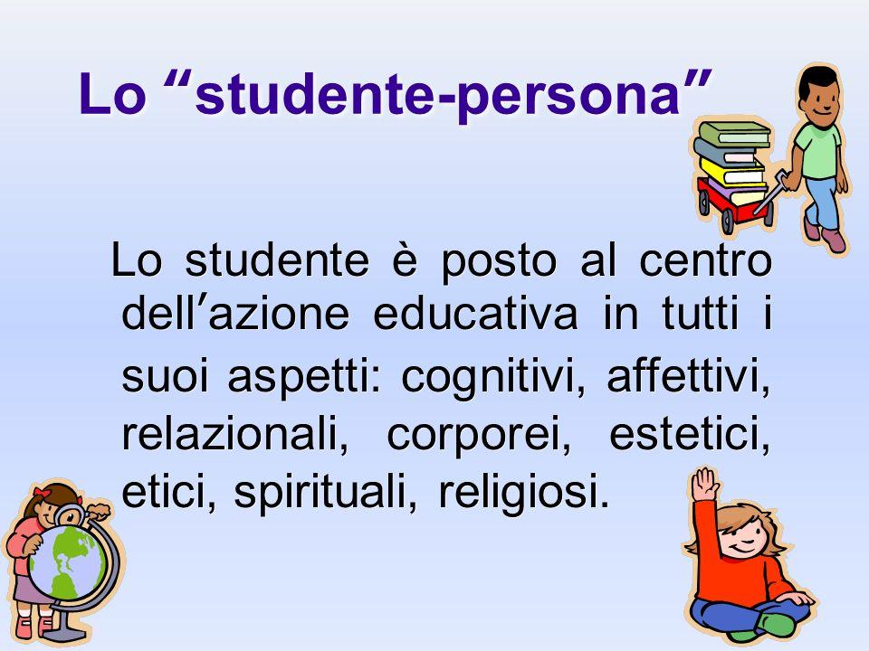Lo studente-persona Lo studente è posto al centro dellazione educativa in tutti i suoi aspetti: cognitivi, affettivi, relazionali, corporei, estetici,