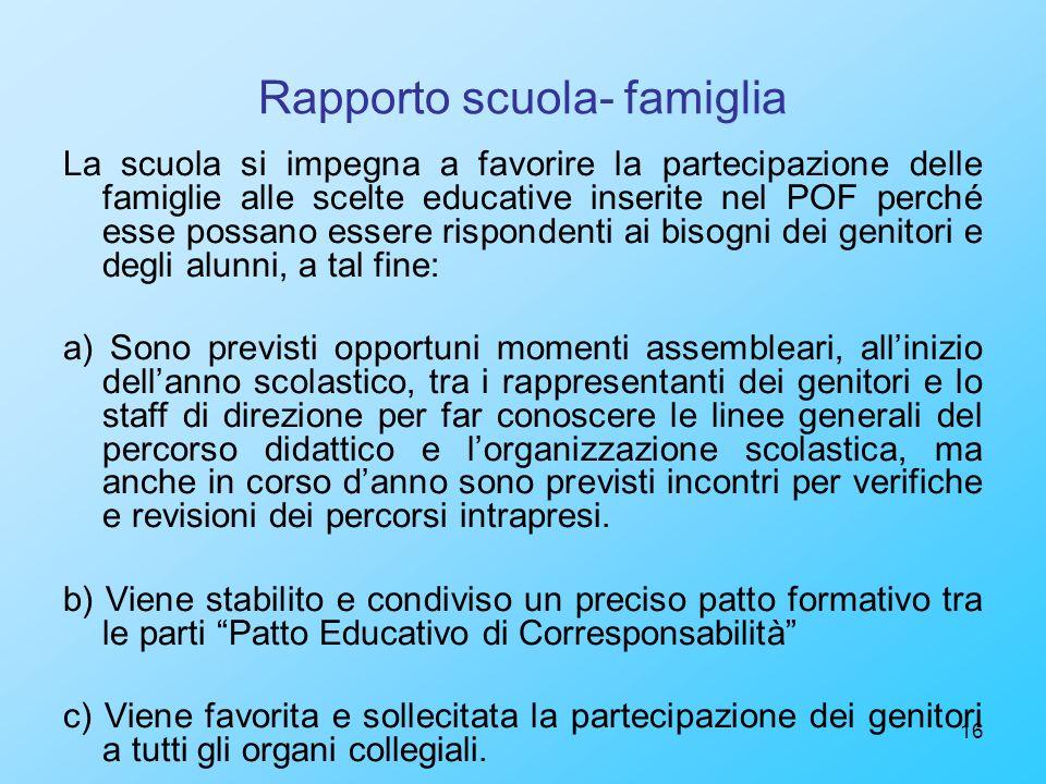 16 Rapporto scuola- famiglia La scuola si impegna a favorire la partecipazione delle famiglie alle scelte educative inserite nel POF perché esse possa