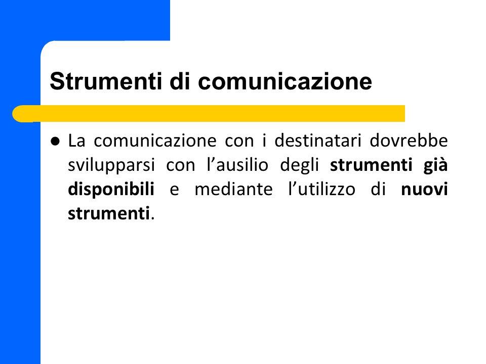 Strumenti di comunicazione La comunicazione con i destinatari dovrebbe svilupparsi con lausilio degli strumenti già disponibili e mediante lutilizzo di nuovi strumenti.