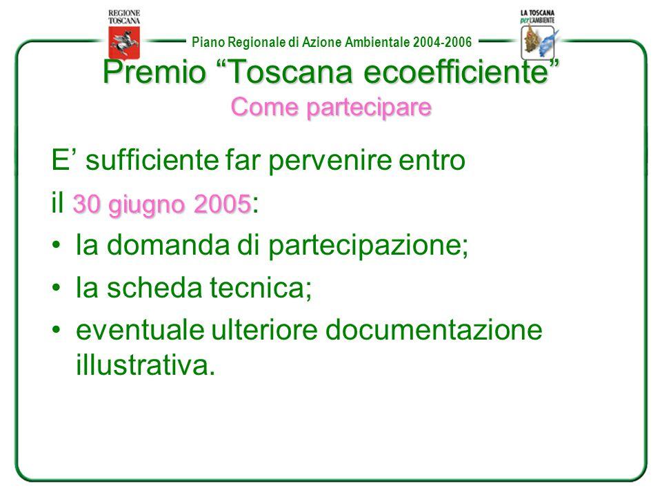 Piano Regionale di Azione Ambientale 2004-2006 Premio Toscana ecoefficiente Come partecipare E sufficiente far pervenire entro 30 giugno2005 il 30 giugno 2005 : la domanda di partecipazione; la scheda tecnica; eventuale ulteriore documentazione illustrativa.