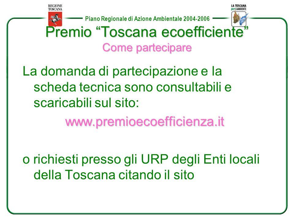 Piano Regionale di Azione Ambientale 2004-2006 Premio Toscana ecoefficiente Come partecipare La domanda di partecipazione e la scheda tecnica sono consultabili e scaricabili sul sito:www.premioecoefficienza.it o richiesti presso gli URP degli Enti locali della Toscana citando il sito