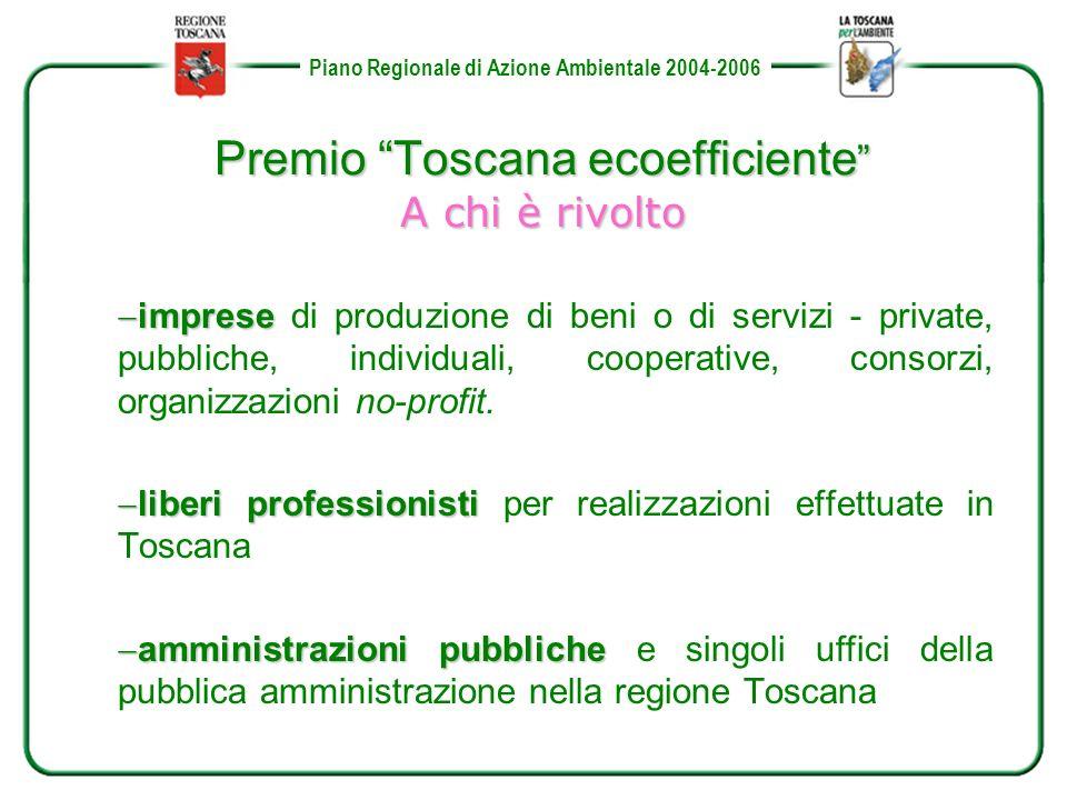 Piano Regionale di Azione Ambientale 2004-2006 Premio Toscana ecoefficiente A chi è rivolto imprese imprese di produzione di beni o di servizi - private, pubbliche, individuali, cooperative, consorzi, organizzazioni no-profit.