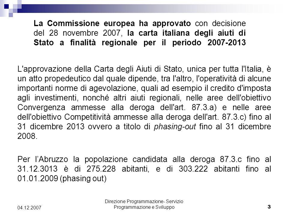 Direzione Programmazione- Servizio Programmazione e Sviluppo3 04.12.2007 La Commissione europea ha approvato con decisione del 28 novembre 2007, la carta italiana degli aiuti di Stato a finalità regionale per il periodo 2007-2013 L approvazione della Carta degli Aiuti di Stato, unica per tutta l Italia, è un atto propedeutico dal quale dipende, tra l altro, l operatività di alcune importanti norme di agevolazione, quali ad esempio il credito d imposta agli investimenti, nonché altri aiuti regionali, nelle aree dell obiettivo Convergenza ammesse alla deroga dell art.