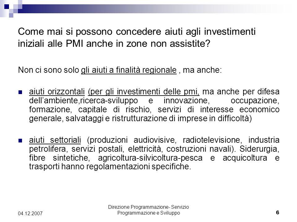 Direzione Programmazione- Servizio Programmazione e Sviluppo6 04.12.2007 Come mai si possono concedere aiuti agli investimenti iniziali alle PMI anche in zone non assistite.