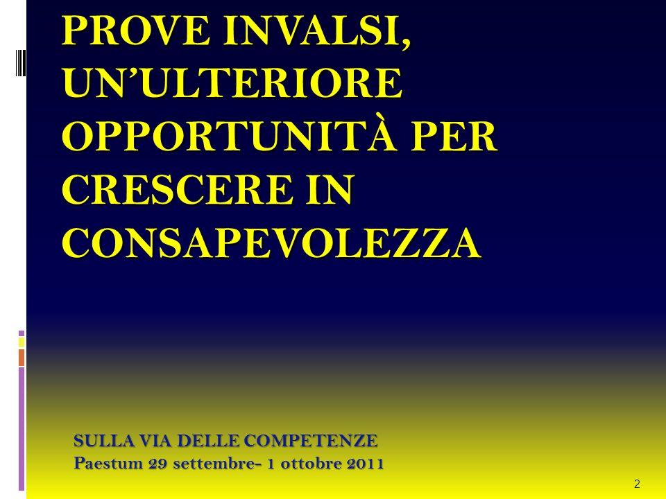 PROVE INVALSI, UNULTERIORE OPPORTUNITÀ PER CRESCERE IN CONSAPEVOLEZZA SULLA VIA DELLE COMPETENZE Paestum 29 settembre- 1 ottobre 2011 2