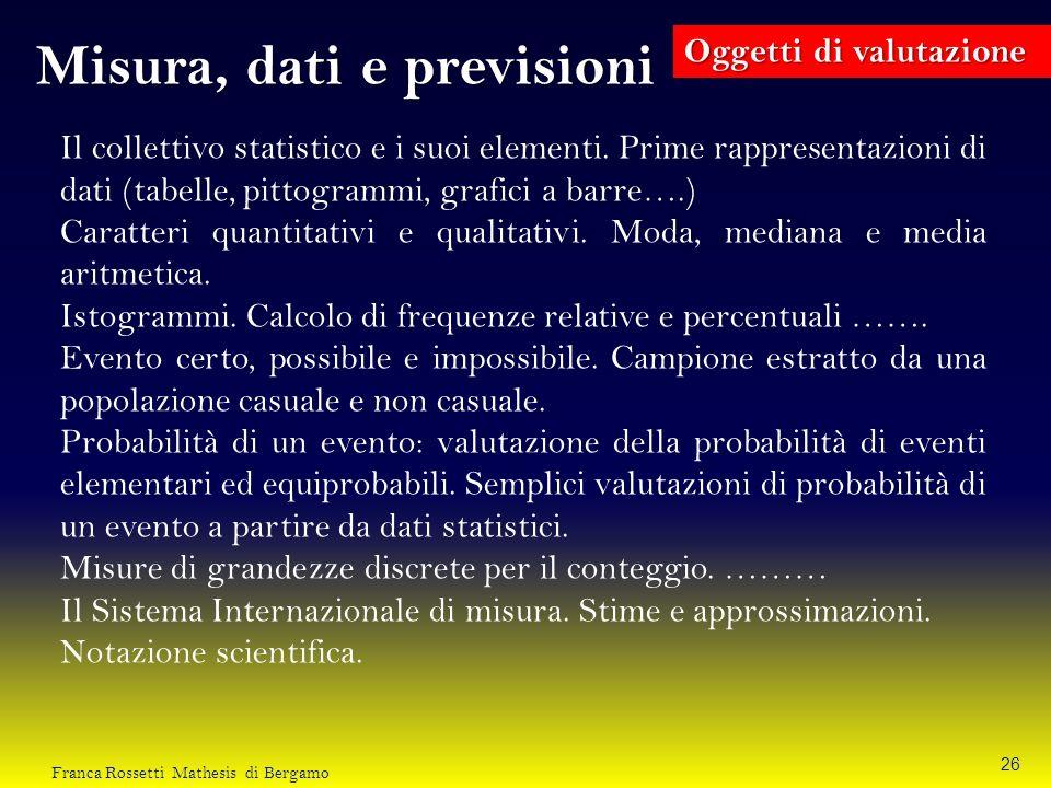 Misura, dati e previsioni Oggetti di valutazione Il collettivo statistico e i suoi elementi. Prime rappresentazioni di dati (tabelle, pittogrammi, gra