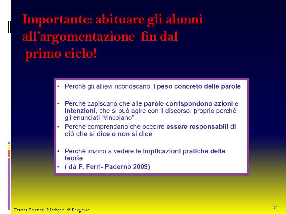 Importante: abituare gli alunni allargomentazione fin dal primo ciclo! 37 Franca Rossetti Mathesis di Bergamo