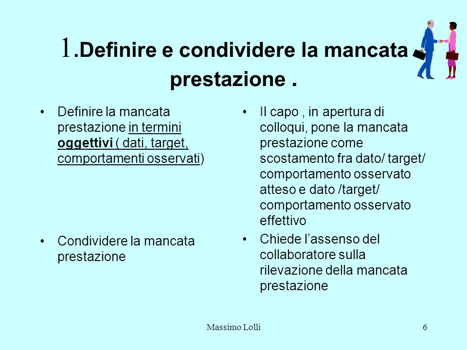 6 1.Definire e condividere la mancata prestazione. Definire la mancata prestazione in termini oggettivi ( dati, target, comportamenti osservati) Condi