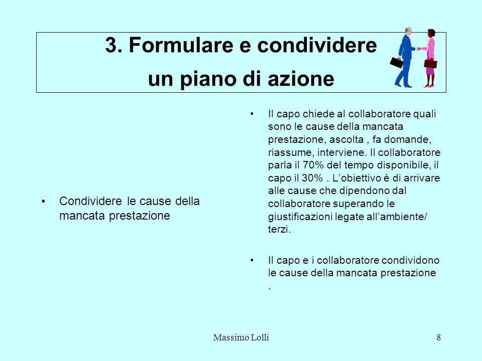Massimo Lolli8 3. Formulare e condividere un piano di azione Condividere le cause della mancata prestazione Il capo chiede al collaboratore quali sono