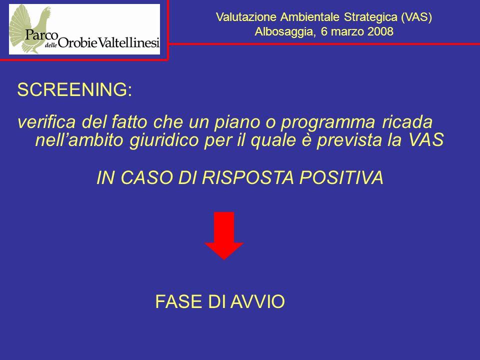 Valutazione Ambientale Strategica (VAS) Albosaggia, 6 marzo 2008 SCREENING: verifica del fatto che un piano o programma ricada nellambito giuridico per il quale è prevista la VAS IN CASO DI RISPOSTA POSITIVA FASE DI AVVIO
