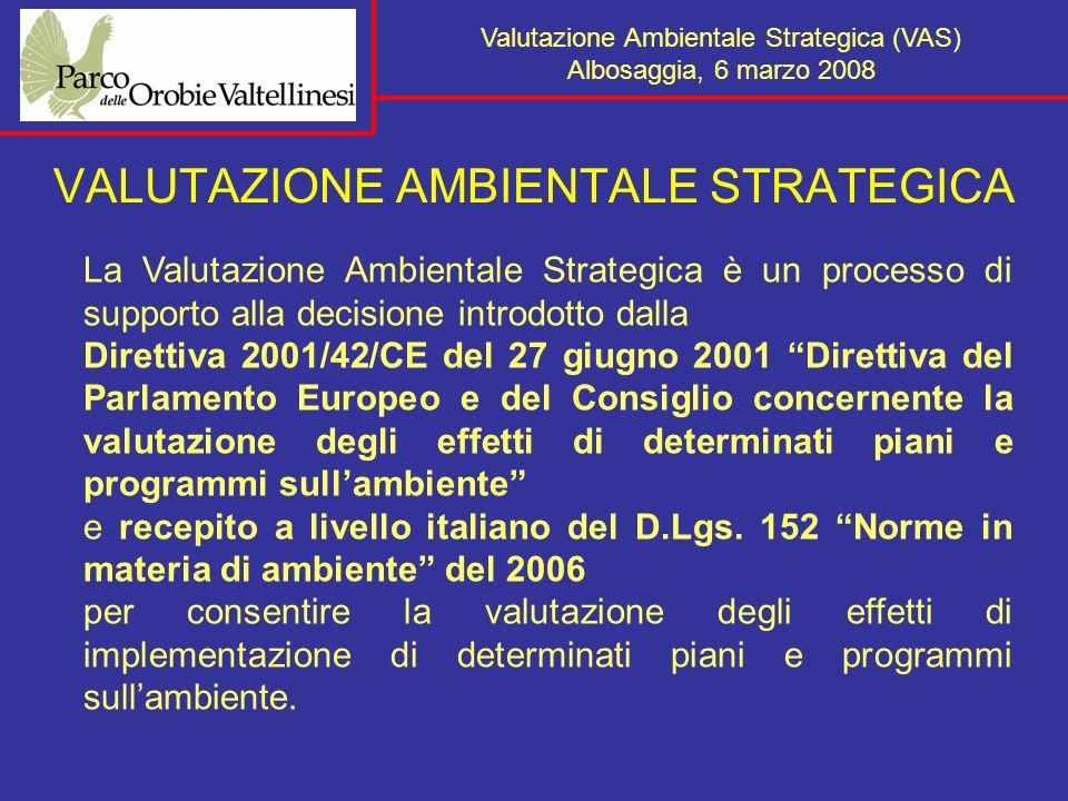 Valutazione Ambientale Strategica (VAS) Albosaggia, 6 marzo 2008 VALUTAZIONE AMBIENTALE STRATEGICA La Valutazione Ambientale Strategica è un processo di supporto alla decisione introdotto dalla Direttiva 2001/42/CE del 27 giugno 2001 Direttiva del Parlamento Europeo e del Consiglio concernente la valutazione degli effetti di determinati piani e programmi sullambiente e recepito a livello italiano del D.Lgs.