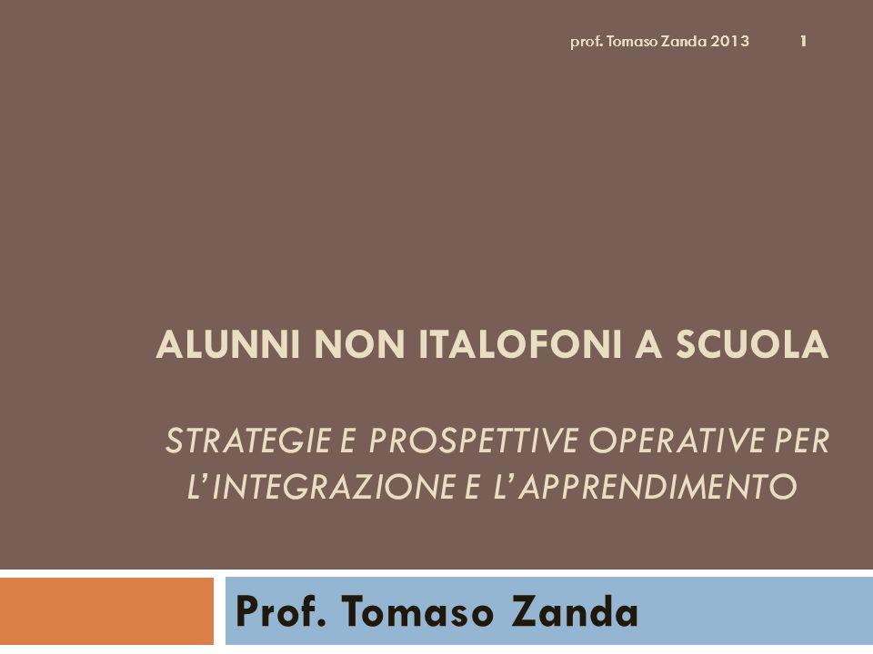 prof. Tomaso Zanda 2013 1 ALUNNI NON ITALOFONI A SCUOLA STRATEGIE E PROSPETTIVE OPERATIVE PER LINTEGRAZIONE E LAPPRENDIMENTO Prof. Tomaso Zanda 1 prof