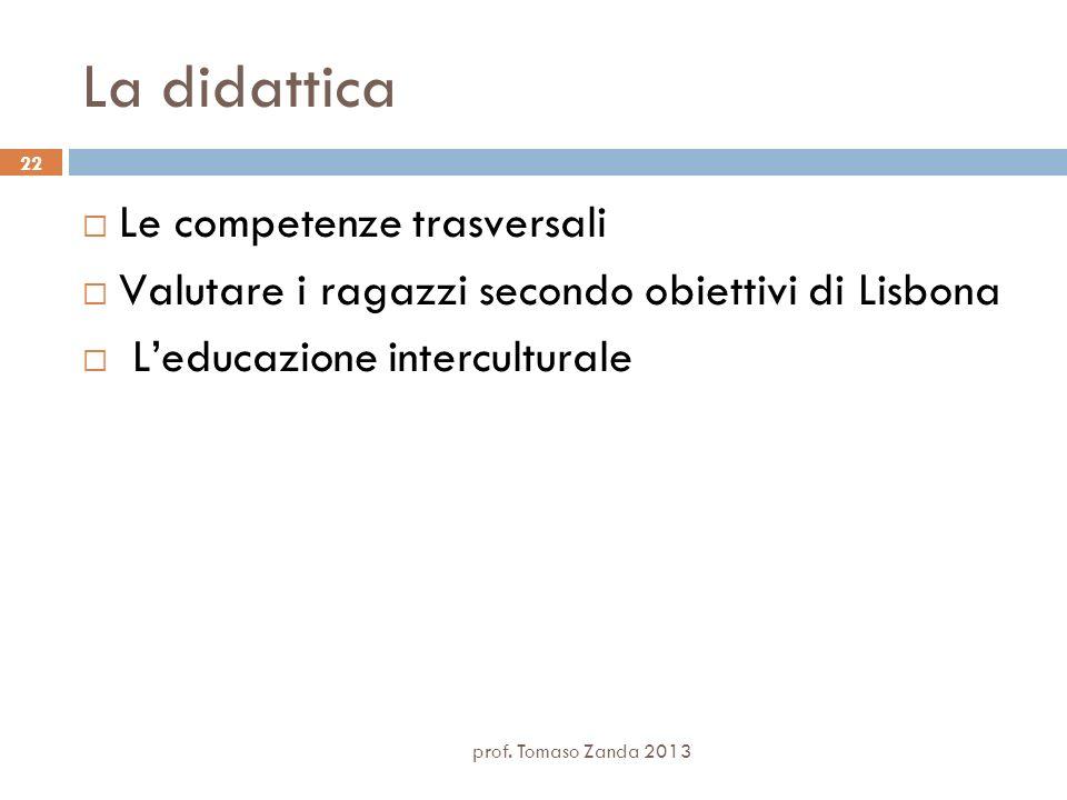 prof. Tomaso Zanda 2013 22 La didattica Le competenze trasversali Valutare i ragazzi secondo obiettivi di Lisbona Leducazione interculturale