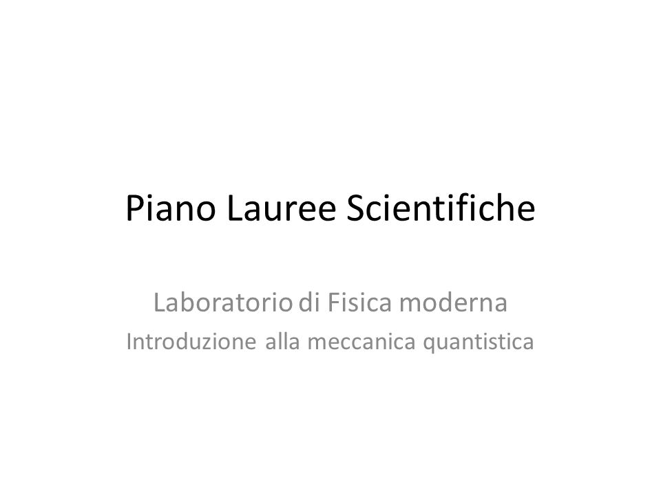 Piano Lauree Scientifiche Laboratorio di Fisica moderna Introduzione alla meccanica quantistica