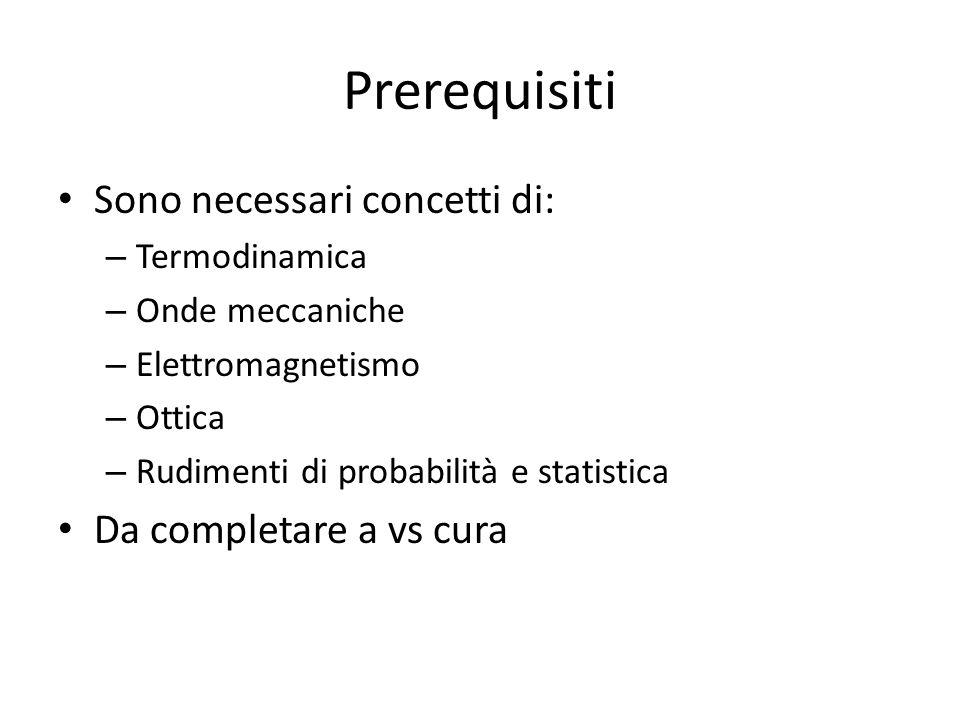 Prerequisiti Sono necessari concetti di: – Termodinamica – Onde meccaniche – Elettromagnetismo – Ottica – Rudimenti di probabilità e statistica Da completare a vs cura